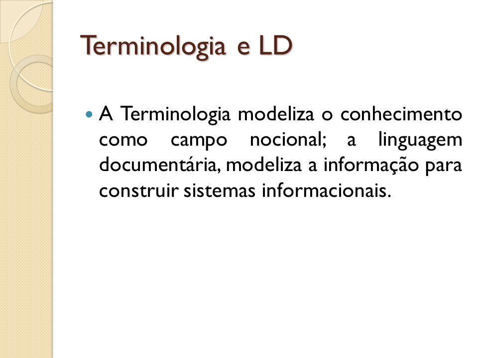 Terminologia e LD A Terminologia modeliza o conhecimento como campo nocional; a linguagem documentária, modeliza a informação para construir sistemas