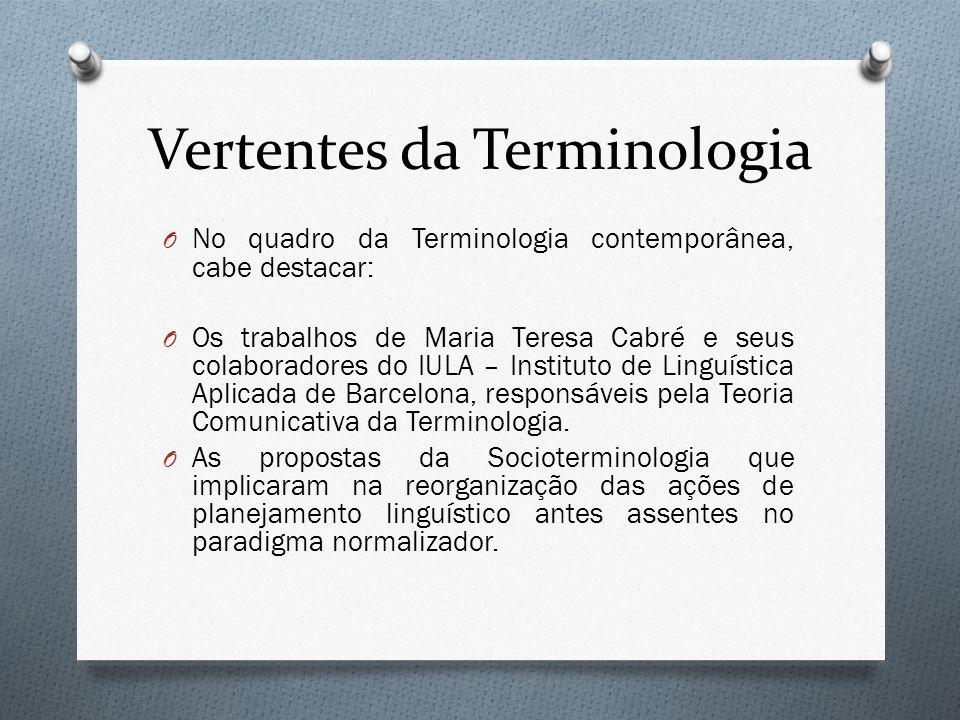Vertentes da Terminologia O No quadro da Terminologia contemporânea, cabe destacar: O Os trabalhos de Maria Teresa Cabré e seus colaboradores do IULA