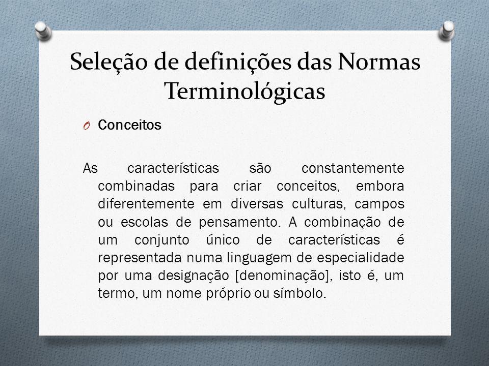 Seleção de definições das Normas Terminológicas O Conceitos As características são constantemente combinadas para criar conceitos, embora diferentemen