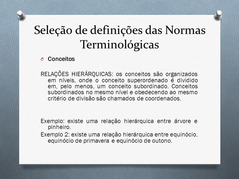 Seleção de definições das Normas Terminológicas O Conceitos RELAÇÕES HIERÁRQUICAS: os conceitos são organizados em níveis, onde o conceito superordena