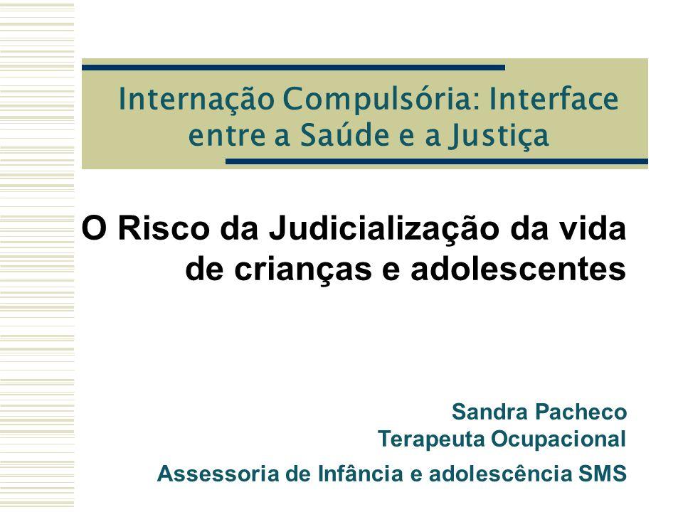 Internação Compulsória: Interface entre a Saúde e a Justiça O Risco da Judicialização da vida de crianças e adolescentes Sandra Pacheco Terapeuta Ocupacional Assessoria de Infância e adolescência SMS