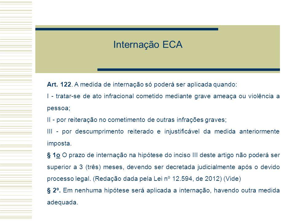 Internação ECA Art. 122. A medida de internação só poderá ser aplicada quando: I - tratar-se de ato infracional cometido mediante grave ameaça ou viol