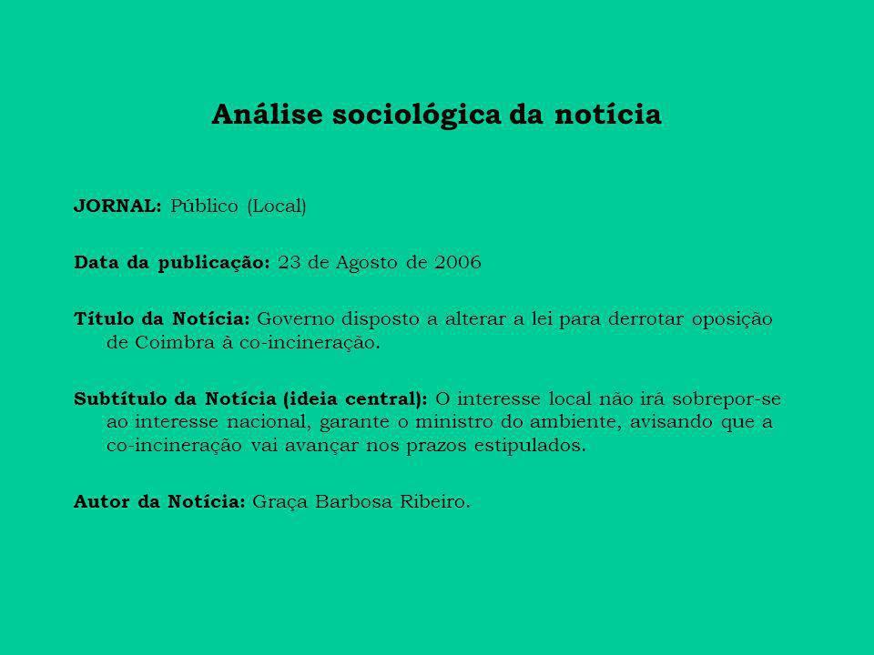 Análise sociológica da notícia JORNAL: Público (Local) Data da publicação: 23 de Agosto de 2006 Título da Notícia: Governo disposto a alterar a lei para derrotar oposição de Coimbra à co-incineração.