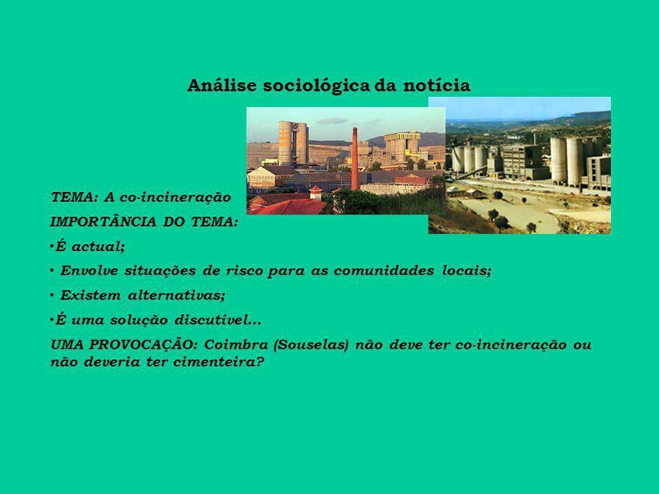 Análise sociológica da notícia TEMA: A co-incineração IMPORTÂNCIA DO TEMA: É actual; Envolve situações de risco para as comunidades locais; Existem alternativas; É uma solução discutível...