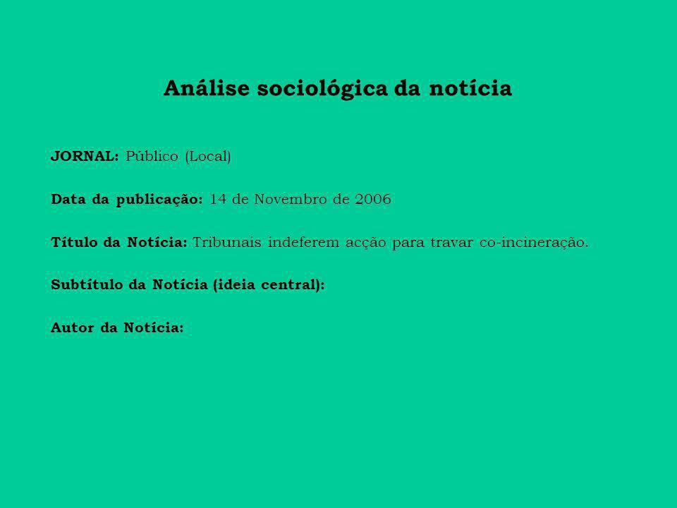 Análise sociológica da notícia JORNAL: Público (Local) Data da publicação: 14 de Novembro de 2006 Título da Notícia: Tribunais indeferem acção para travar co-incineração.