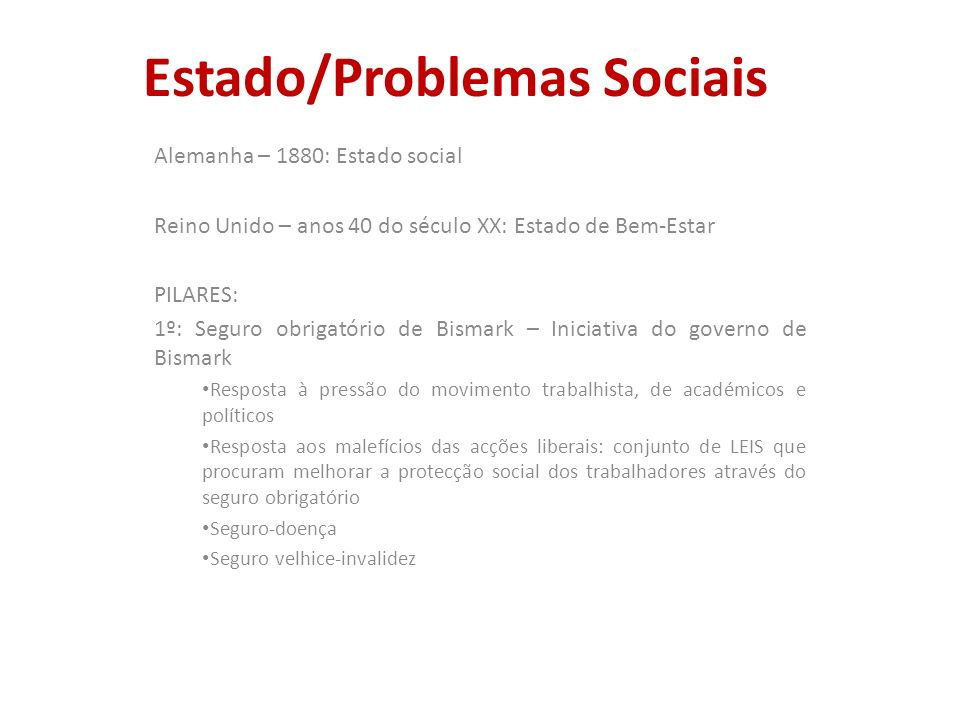 Estado/Problemas Sociais Alemanha – 1880: Estado social Reino Unido – anos 40 do século XX: Estado de Bem-Estar PILARES: 1º: Seguro obrigatório de Bis