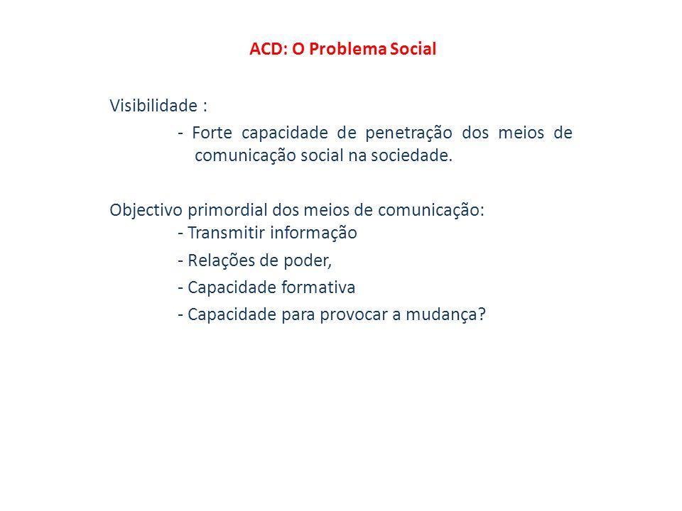 ACD: O Problema Social Visibilidade : - Forte capacidade de penetração dos meios de comunicação social na sociedade. Objectivo primordial dos meios de
