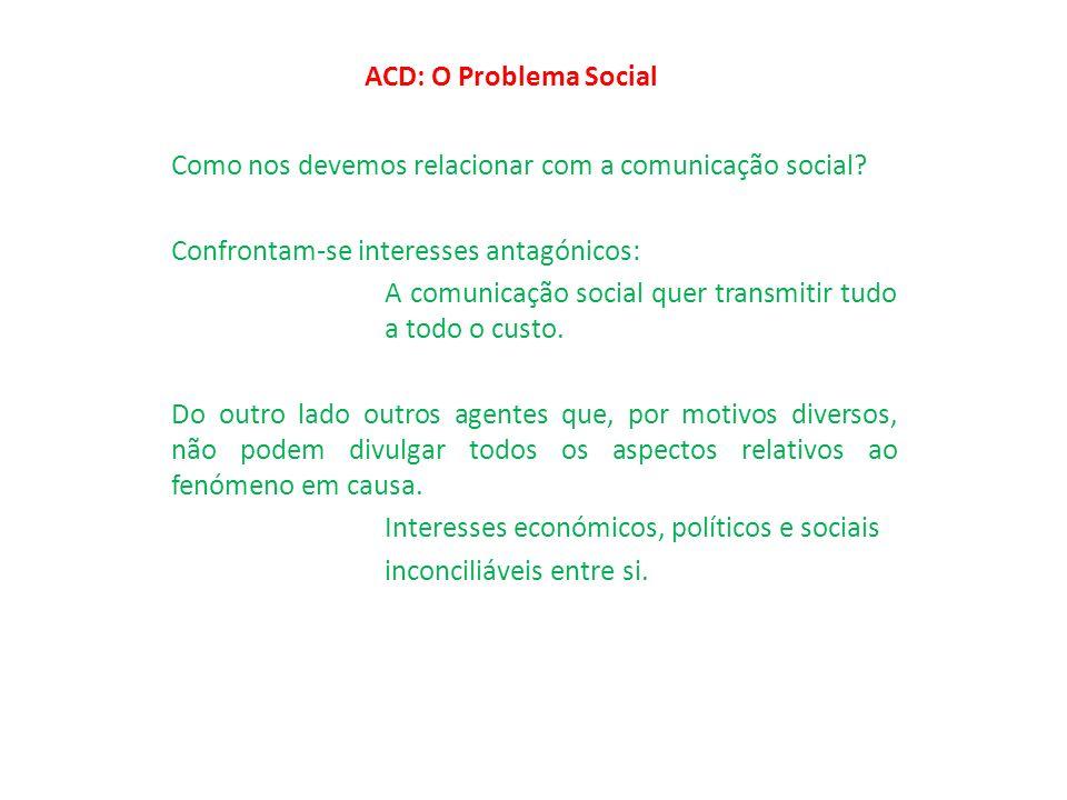 ACD: O Problema Social Como nos devemos relacionar com a comunicação social? Confrontam-se interesses antagónicos: A comunicação social quer transmiti