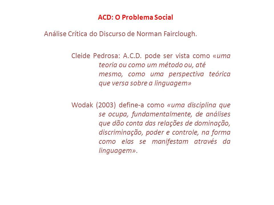 ACD: O Problema Social Segundo Norman Fairclough: a ACD é uma forma de ciência critica que foi concebida como ciência social destinada a identificar os problemas que as pessoas enfrentam no decurso de formas particulares de vida social e destinada, igualmente, a desenvolver recursos de que as pessoas se possam servir para abordar e superar esses problemas.