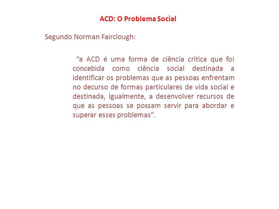ACD: O Problema Social Segundo Fairclough: ACD obedece aos seguintes procedimentos: 1- Centrar-se num problema social que tenha um aspecto semiótico 2- Identificar os obstáculos que se lhe colocam a fim de os abordar em função a)da rede das práticas em que se localizam, b)da relação de semiose que mantém com outros elementos da prática particular de que se trata, c)do discurso: d)análise estrutural – a ordem do discurso, e) análise interacional, f)análise interdiscursiva, g)análise linguística e semiótoca.