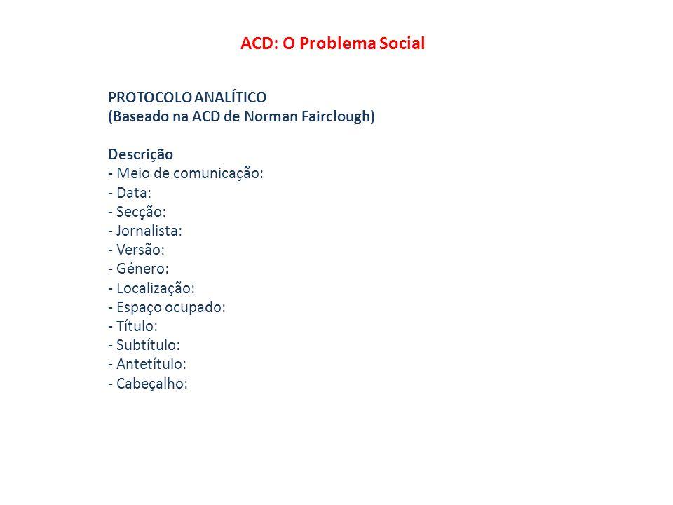 ACD: O Problema Social PROTOCOLO ANALÍTICO (Baseado na ACD de Norman Fairclough) Descrição - Meio de comunicação: - Data: - Secção: - Jornalista: - Ve