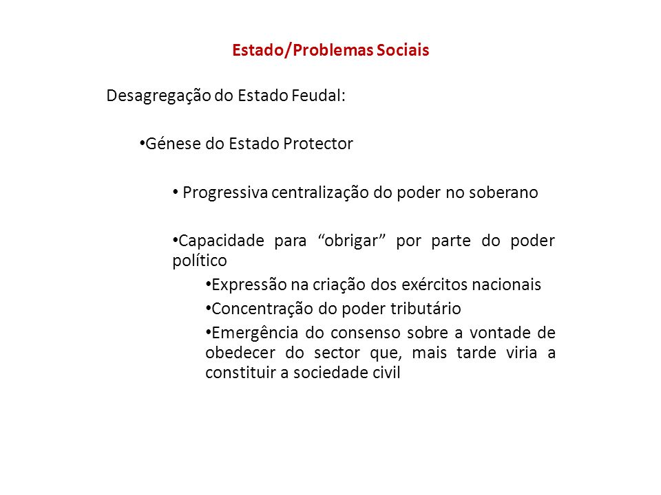 Estado/Problemas Sociais Desagregação do Estado Feudal: Génese do Estado Protector Progressiva centralização do poder no soberano Capacidade para obri