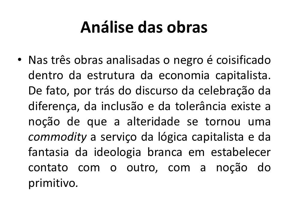 Análise das obras Nas três obras analisadas o negro é coisificado dentro da estrutura da economia capitalista.