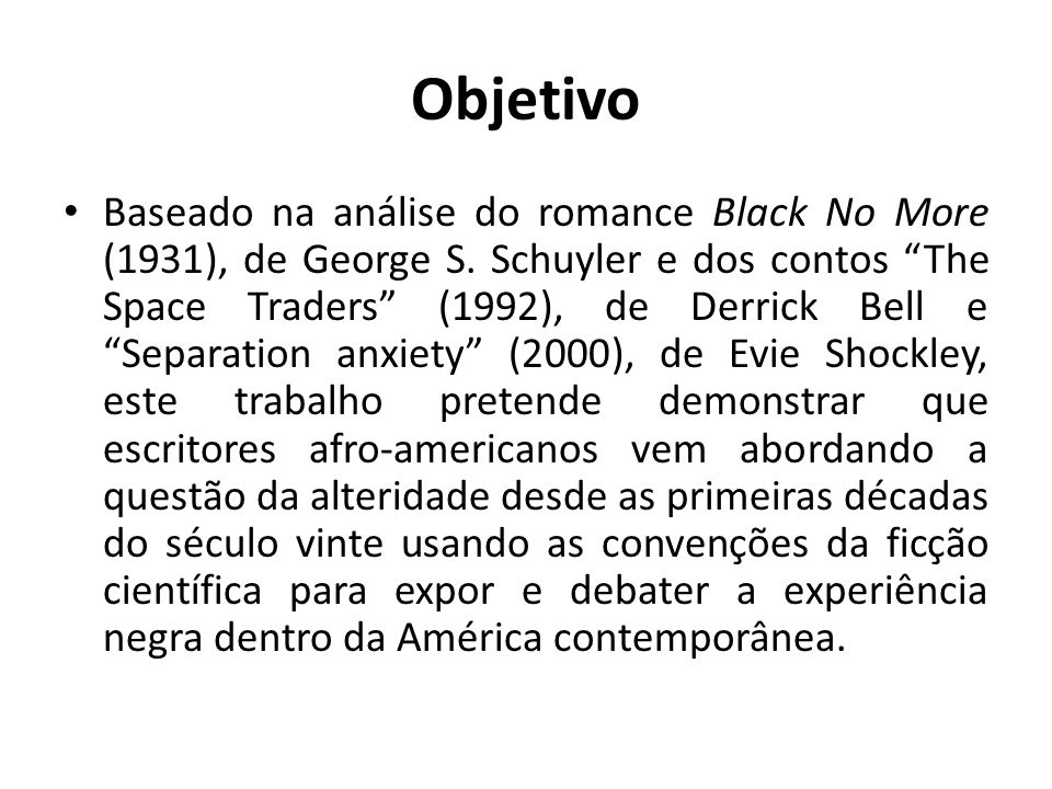 Objetivo Baseado na análise do romance Black No More (1931), de George S. Schuyler e dos contos The Space Traders (1992), de Derrick Bell e Separation