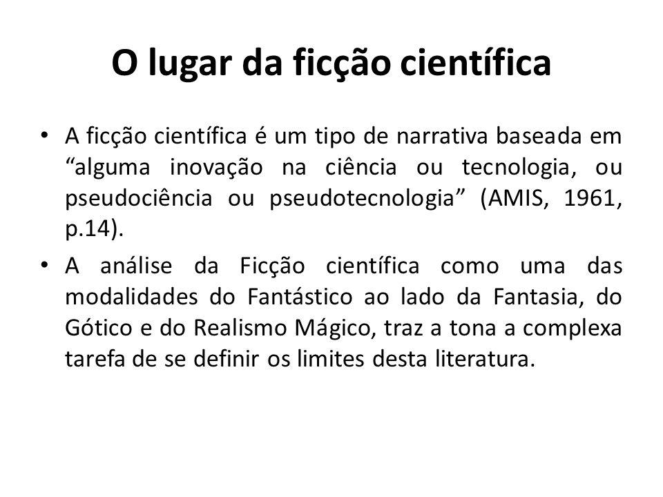 O lugar da ficção científica A ficção científica é um tipo de narrativa baseada em alguma inovação na ciência ou tecnologia, ou pseudociência ou pseudotecnologia (AMIS, 1961, p.14).