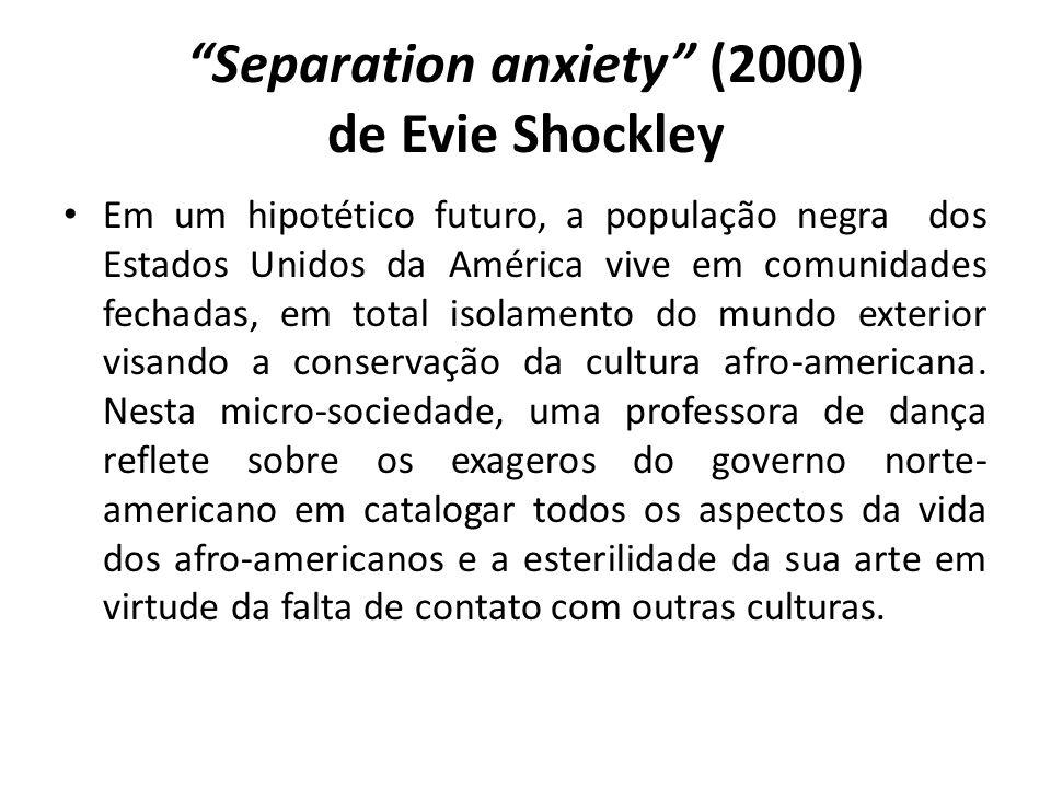 Separation anxiety (2000) de Evie Shockley Em um hipotético futuro, a população negra dos Estados Unidos da América vive em comunidades fechadas, em total isolamento do mundo exterior visando a conservação da cultura afro-americana.