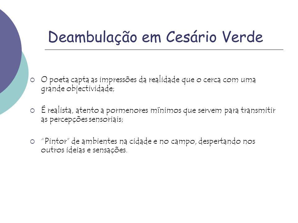 Deambulação em Cesário Verde O poeta capta as impressões da realidade que o cerca com uma grande objectividade; É realista, atento a pormenores mínimo