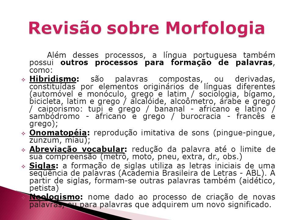 Além desses processos, a língua portuguesa também possui outros processos para formação de palavras, como: Hibridismo: são palavras compostas, ou deri