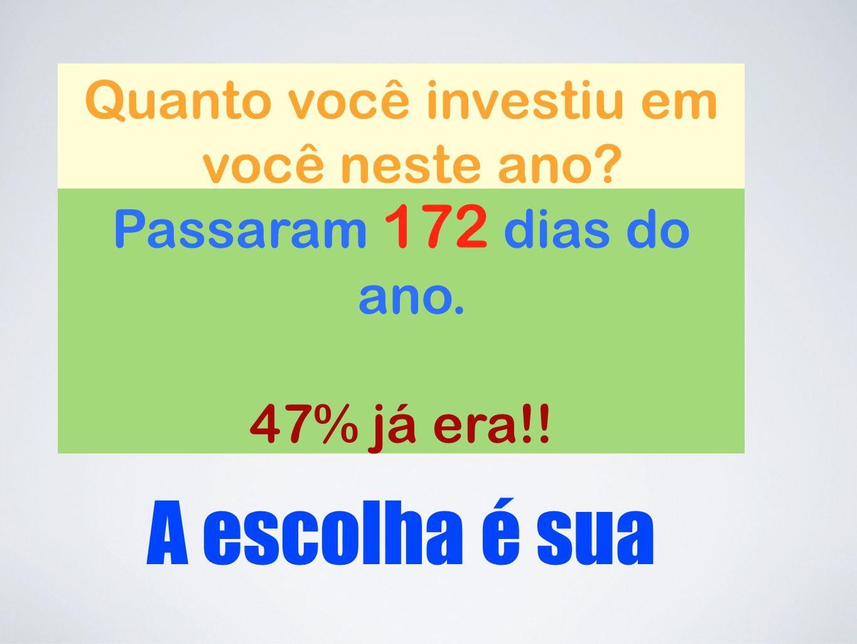 Quanto você investiu em você neste ano Passaram 172 dias do ano. 47% já era!! A escolha é sua