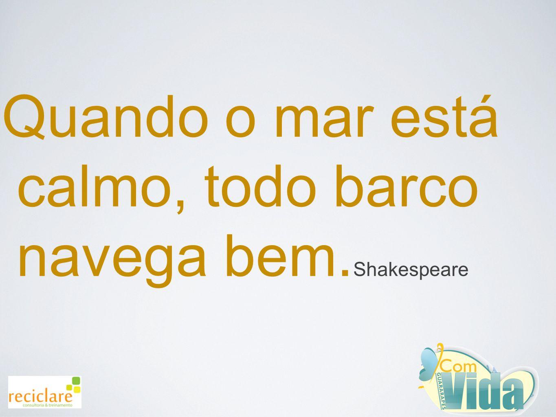 Quando o mar está calmo, todo barco navega bem. Shakespeare