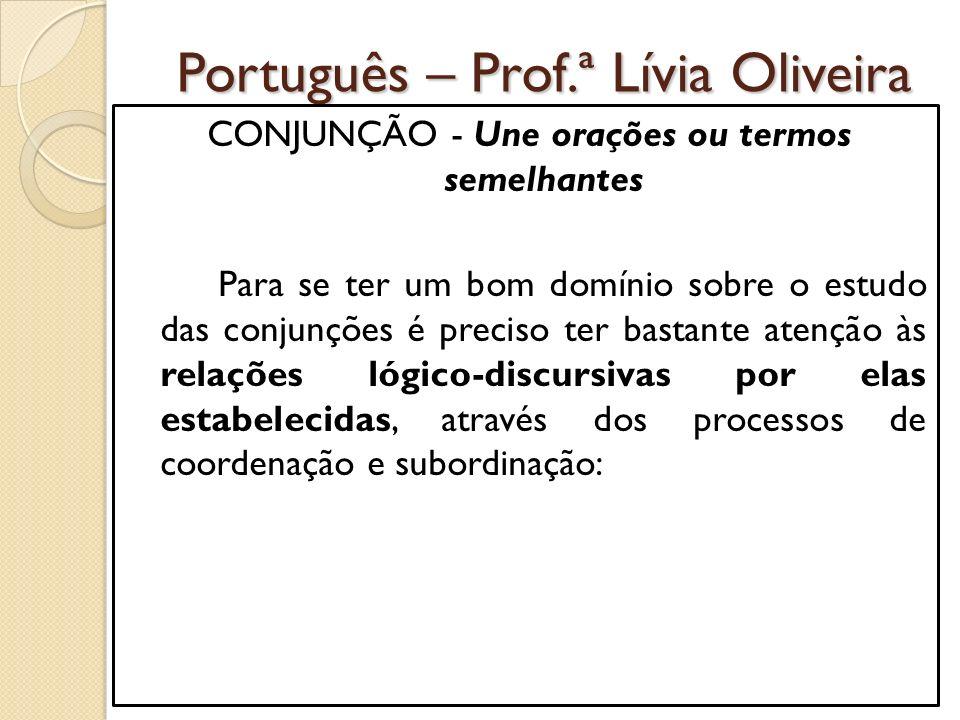 Português – Prof.ª Lívia Oliveira CONJUNÇÃO - Une orações ou termos semelhantes Para se ter um bom domínio sobre o estudo das conjunções é preciso ter bastante atenção às relações lógico-discursivas por elas estabelecidas, através dos processos de coordenação e subordinação: