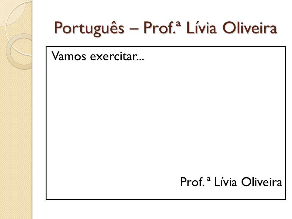 Português – Prof.ª Lívia Oliveira Vamos exercitar... Prof. ª Lívia Oliveira