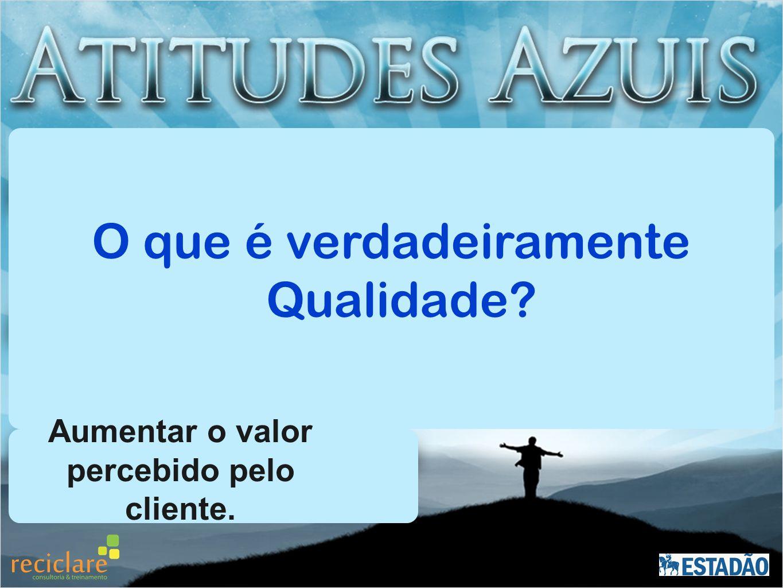 O que é verdadeiramente Qualidade? Aumentar o valor percebido pelo cliente.