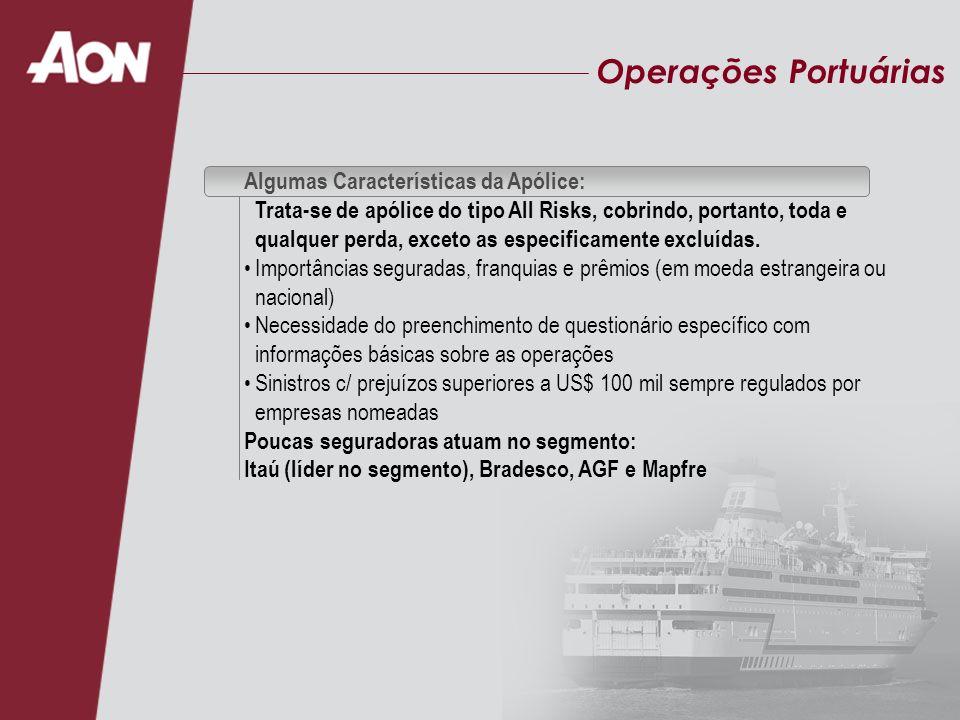Operações Portuárias Algumas Características da Apólice: Trata-se de apólice do tipo All Risks, cobrindo, portanto, toda e qualquer perda, exceto as especificamente excluídas.