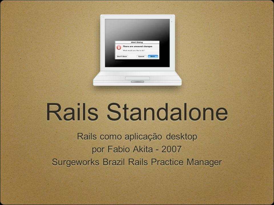 Rails Standalone Rails como aplicação desktop por Fabio Akita - 2007 Surgeworks Brazil Rails Practice Manager Rails como aplicação desktop por Fabio Akita - 2007 Surgeworks Brazil Rails Practice Manager