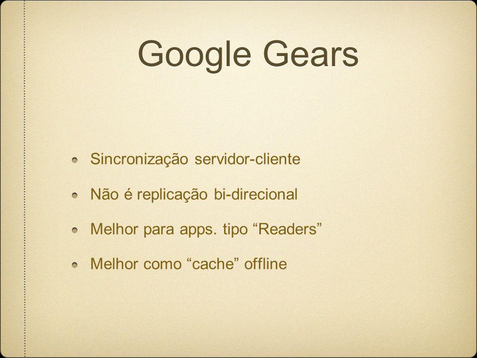 Google Gears Sincronização servidor-cliente Não é replicação bi-direcional Melhor para apps.