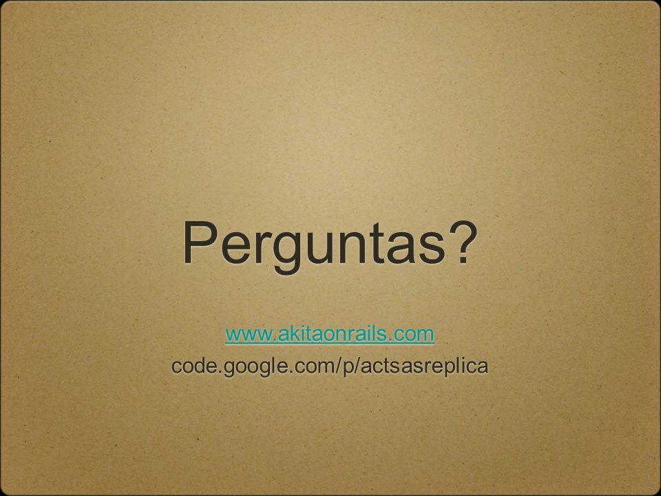 Perguntas www.akitaonrails.com code.google.com/p/actsasreplica
