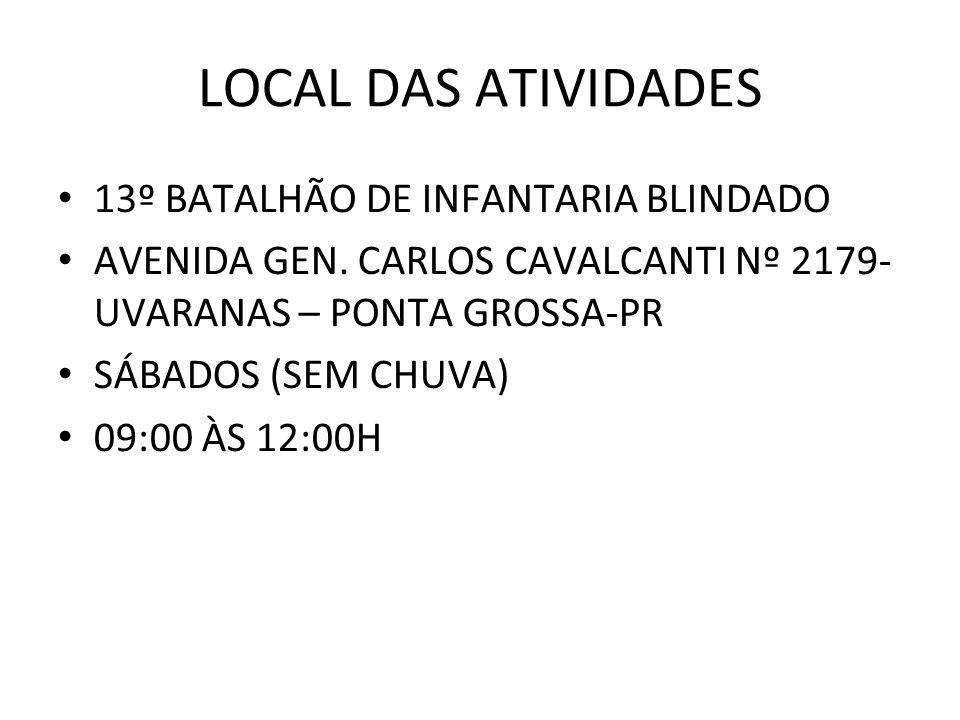 LOCAL DAS ATIVIDADES 13º BATALHÃO DE INFANTARIA BLINDADO AVENIDA GEN. CARLOS CAVALCANTI Nº 2179- UVARANAS – PONTA GROSSA-PR SÁBADOS (SEM CHUVA) 09:00