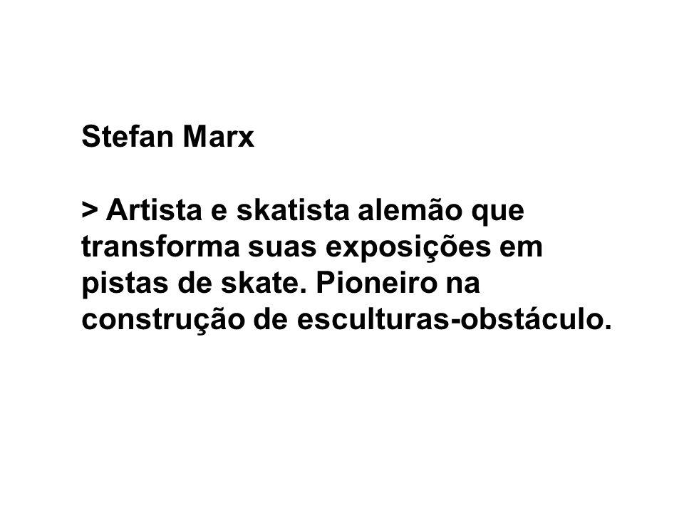 Stefan Marx > Artista e skatista alemão que transforma suas exposições em pistas de skate. Pioneiro na construção de esculturas-obstáculo.