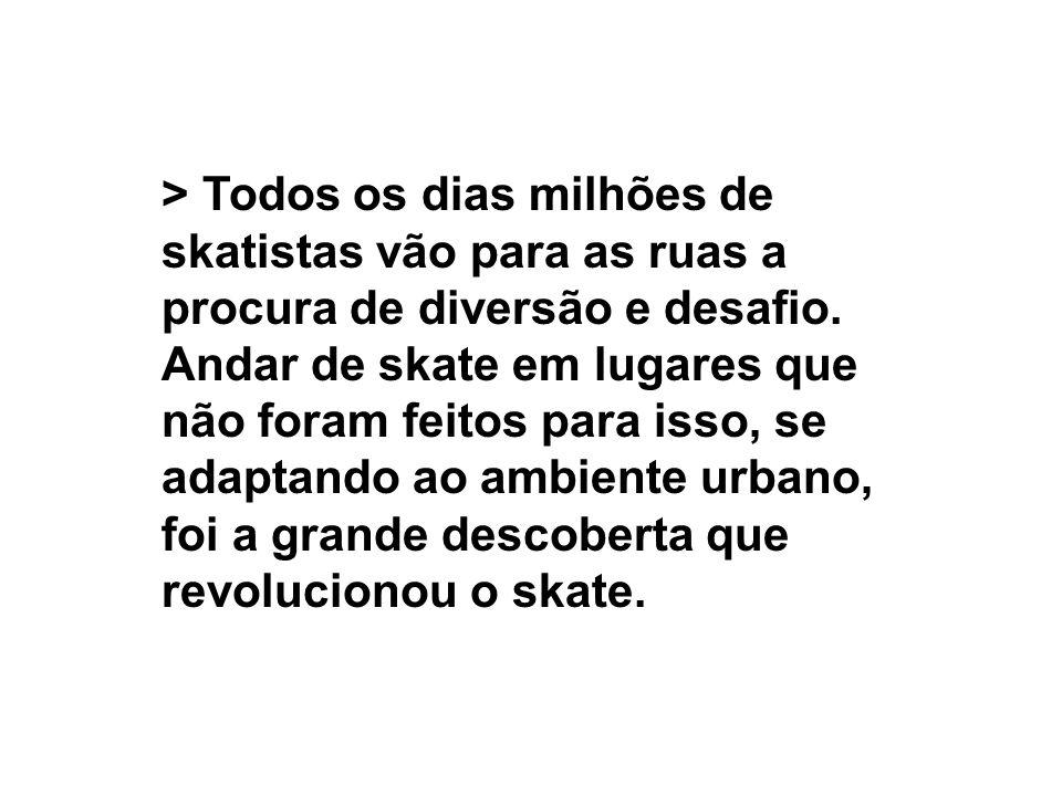 > Todos os dias milhões de skatistas vão para as ruas a procura de diversão e desafio. Andar de skate em lugares que não foram feitos para isso, se ad