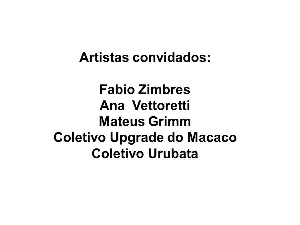 Artistas convidados: Fabio Zimbres Ana Vettoretti Mateus Grimm Coletivo Upgrade do Macaco Coletivo Urubata