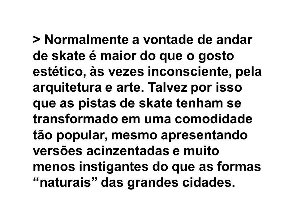 > Normalmente a vontade de andar de skate é maior do que o gosto estético, às vezes inconsciente, pela arquitetura e arte. Talvez por isso que as pist
