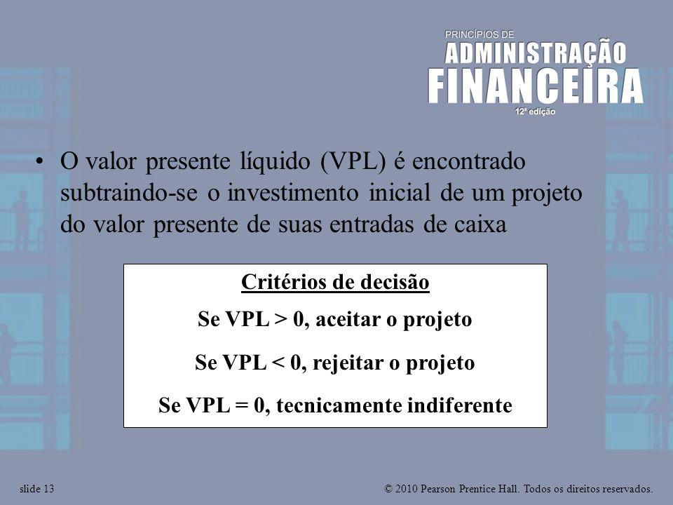 © 2010 Pearson Prentice Hall. Todos os direitos reservados.slide 13 Critérios de decisão Se VPL > 0, aceitar o projeto Se VPL < 0, rejeitar o projeto