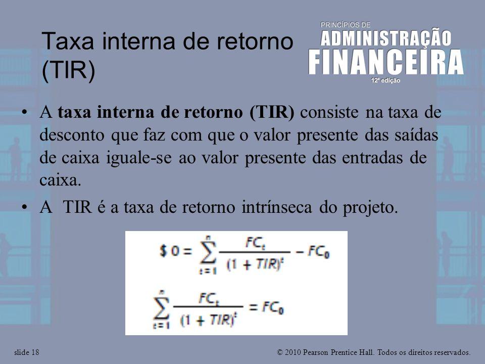 © 2010 Pearson Prentice Hall. Todos os direitos reservados.slide 18 Taxa interna de retorno (TIR) A taxa interna de retorno (TIR) consiste na taxa de