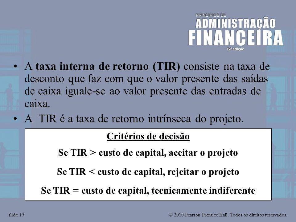 © 2010 Pearson Prentice Hall. Todos os direitos reservados.slide 19 Critérios de decisão Se TIR > custo de capital, aceitar o projeto Se TIR < custo d