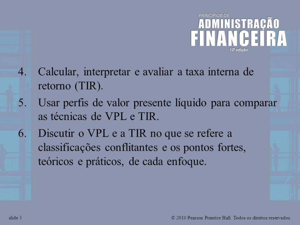 © 2010 Pearson Prentice Hall. Todos os direitos reservados.slide 3 4.Calcular, interpretar e avaliar a taxa interna de retorno (TIR). 5.Usar perfis de