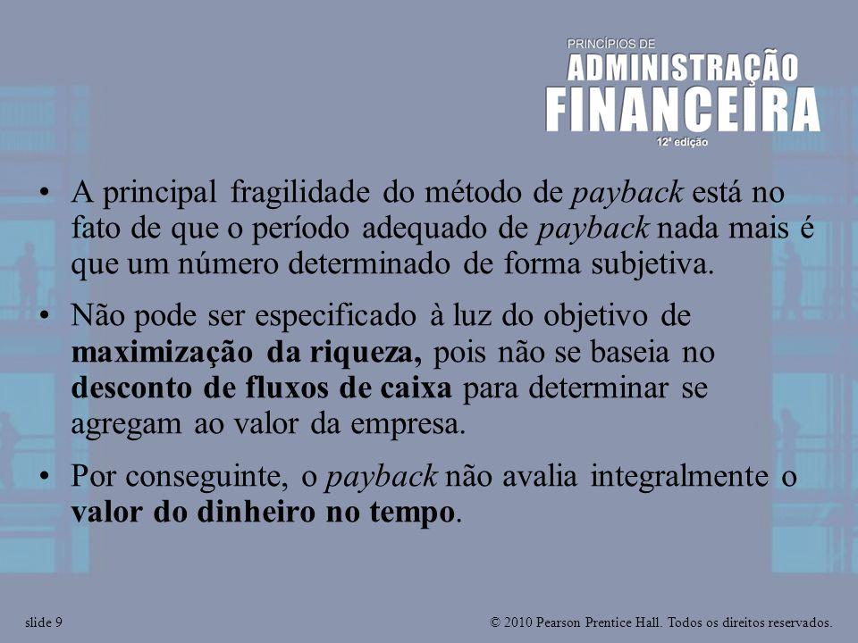 © 2010 Pearson Prentice Hall. Todos os direitos reservados.slide 9 A principal fragilidade do método de payback está no fato de que o período adequado