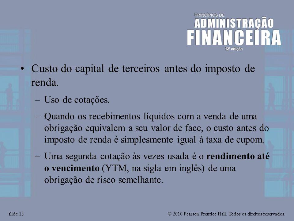 © 2010 Pearson Prentice Hall. Todos os direitos reservados.slide 13 Custo do capital de terceiros antes do imposto de renda. –Uso de cotações. –Quando