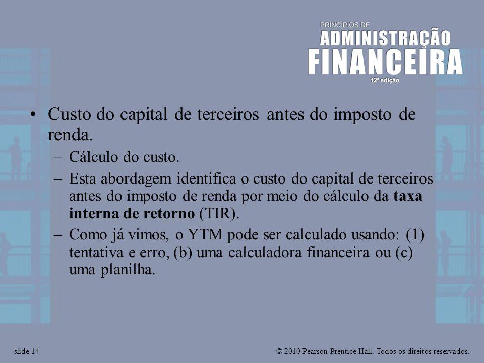 © 2010 Pearson Prentice Hall. Todos os direitos reservados.slide 14 Custo do capital de terceiros antes do imposto de renda. –Cálculo do custo. –Esta