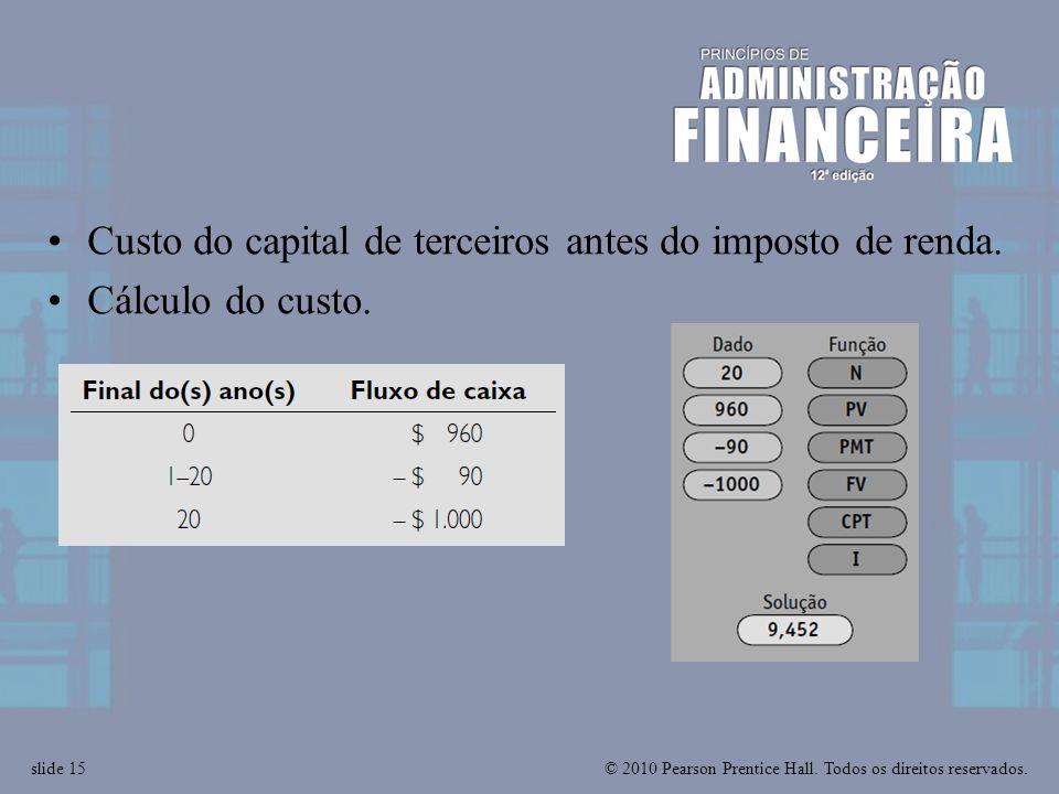 © 2010 Pearson Prentice Hall. Todos os direitos reservados.slide 15 Custo do capital de terceiros antes do imposto de renda. Cálculo do custo.