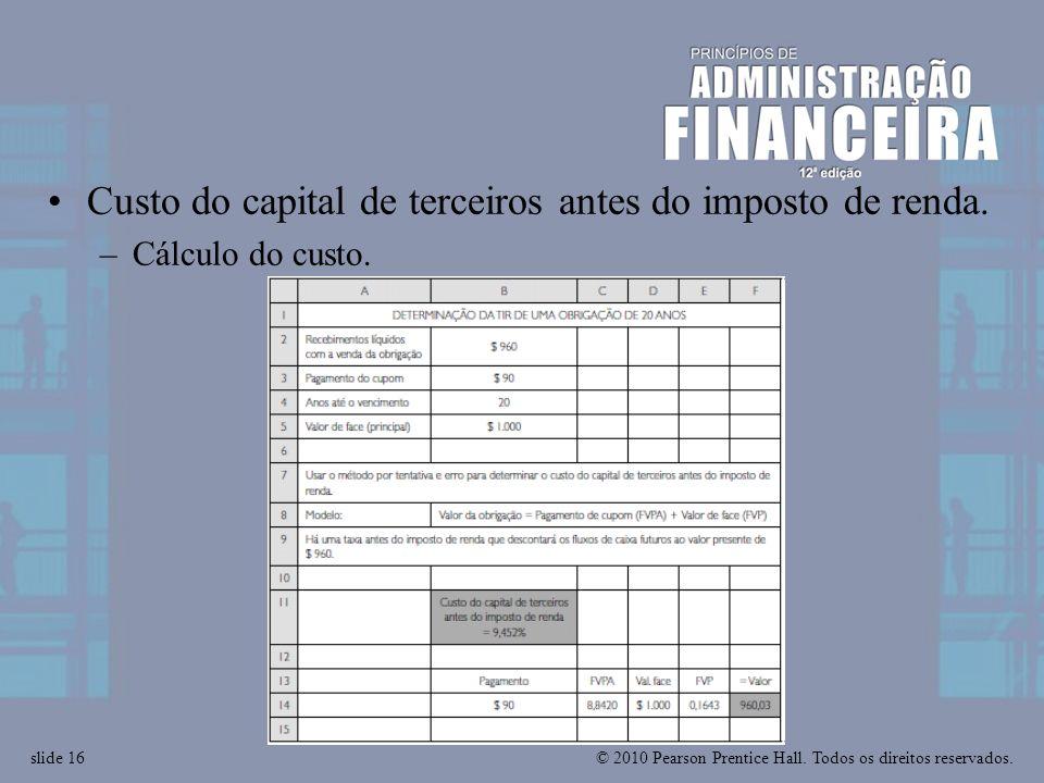 © 2010 Pearson Prentice Hall. Todos os direitos reservados.slide 16 Custo do capital de terceiros antes do imposto de renda. –Cálculo do custo.