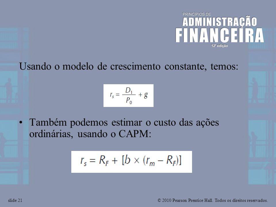 © 2010 Pearson Prentice Hall. Todos os direitos reservados.slide 21 Também podemos estimar o custo das ações ordinárias, usando o CAPM: Usando o model