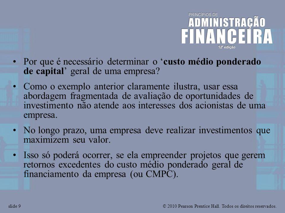 © 2010 Pearson Prentice Hall. Todos os direitos reservados.slide 9 Por que é necessário determinar o custo médio ponderado de capital geral de uma emp