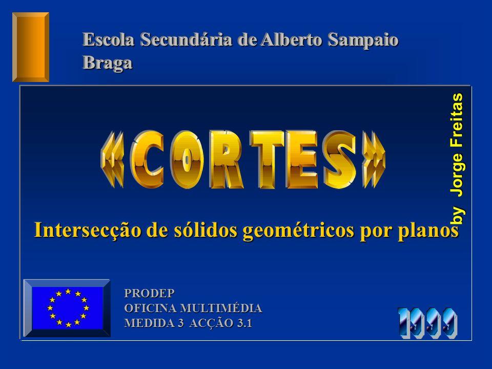 Escola Secundária de Alberto Sampaio Braga Braga PRODEP OFICINA MULTIMÉDIA MEDIDA 3 ACÇÃO 3.1 Intersecção de sólidos geométricos por planos by Jorge F