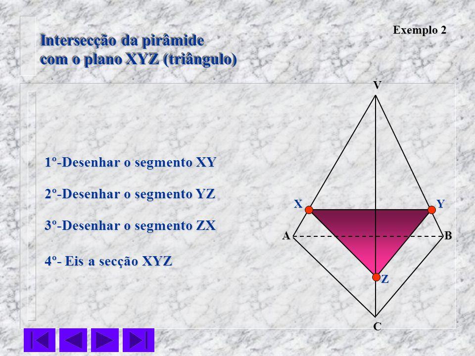 Intersecção da pirâmide com o plano XYZ (triângulo) Intersecção da pirâmide com o plano XYZ (triângulo) VC BA 1º-Desenhar o segmento XY 2º-Desenhar o