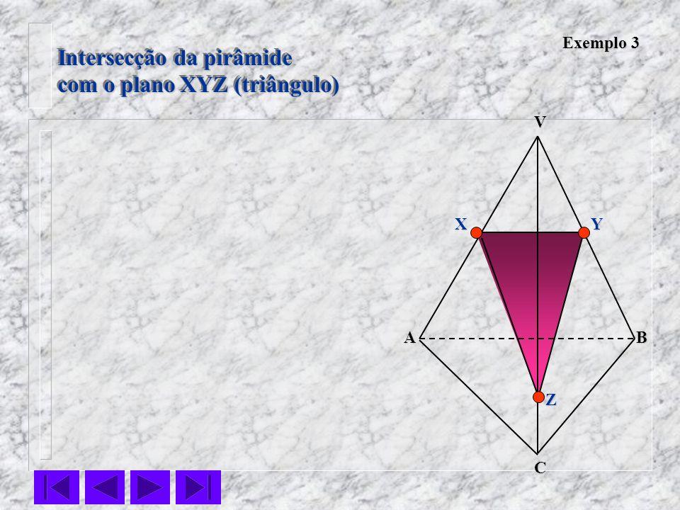 Intersecção da pirâmide com o plano XYZ (triângulo) Intersecção da pirâmide com o plano XYZ (triângulo) VC BA Z YX Exemplo 3